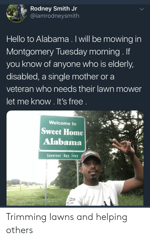 Mowing: Rodney Smith Jr  @iamrodneysmith  Hello to Alabama. Iwill be mowing in  Montgomery Tuesday morning. If  you know of anyone who is elderly,  disabled, a single mother or a  veteran who needs their lawn mower  let me know. It's free  Welcome to  Sweet Home  Alabama  Governor Kay Ivey Trimming lawns and helping others