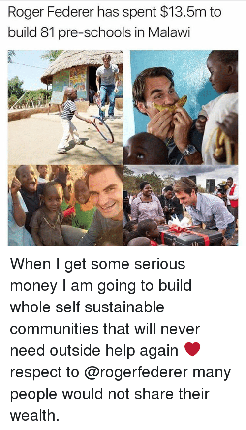 Rogered: Roger Federer has spent $13.5m to  build 81 pre-schools in Malawi When I get some serious money I am going to build whole self sustainable communities that will never need outside help again ❤️respect to @rogerfederer many people would not share their wealth.