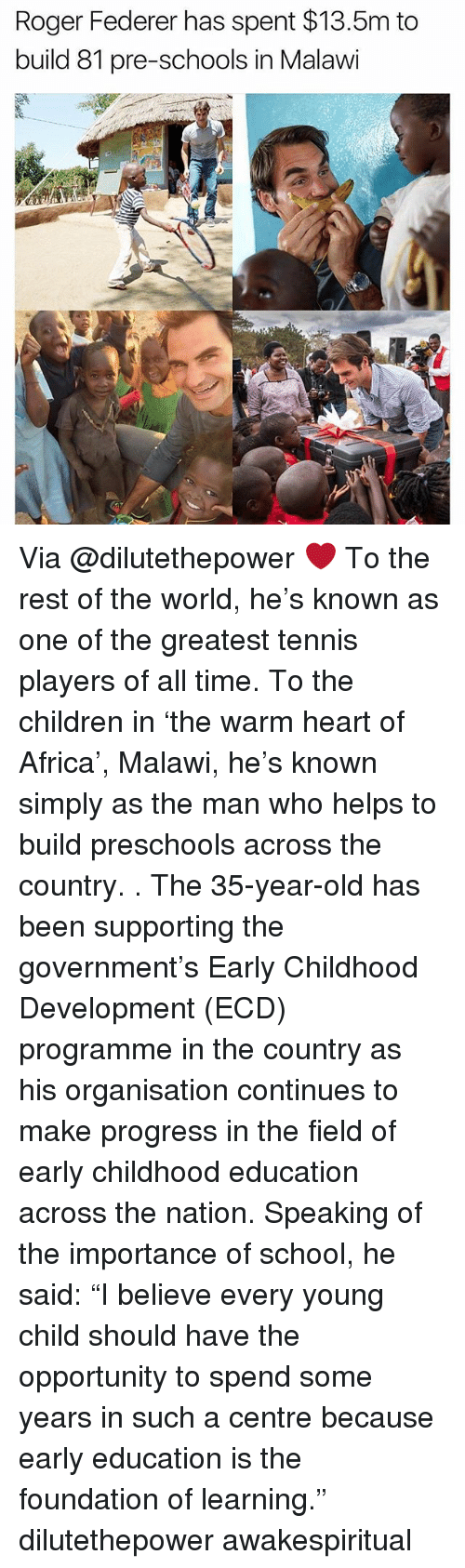 "Rogered: Roger Federer has spent $13.5m to  build 81 pre-schools in Malawi Via @dilutethepower ❤ To the rest of the world, he's known as one of the greatest tennis players of all time. To the children in 'the warm heart of Africa', Malawi, he's known simply as the man who helps to build preschools across the country. . The 35-year-old has been supporting the government's Early Childhood Development (ECD) programme in the country as his organisation continues to make progress in the field of early childhood education across the nation. Speaking of the importance of school, he said: ""I believe every young child should have the opportunity to spend some years in such a centre because early education is the foundation of learning."" dilutethepower awakespiritual"