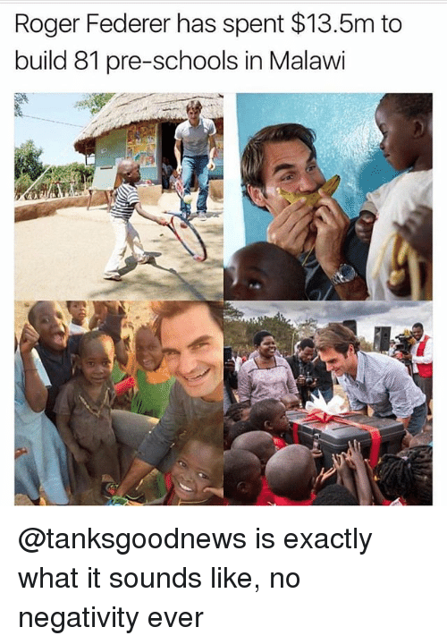 Memes, Roger, and Roger Federer: Roger Federer has spent $13.5m to  build 81 pre-schools in Malawi @tanksgoodnews is exactly what it sounds like, no negativity ever