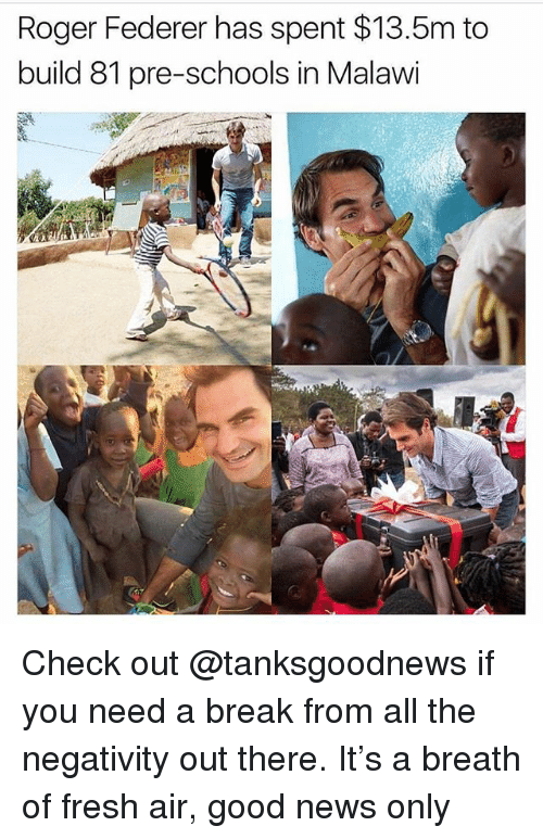 Fresh, Memes, and News: Roger Federer has spent $13.5m to  build 81 pre-schools in Malawi Check out @tanksgoodnews if you need a break from all the negativity out there. It's a breath of fresh air, good news only