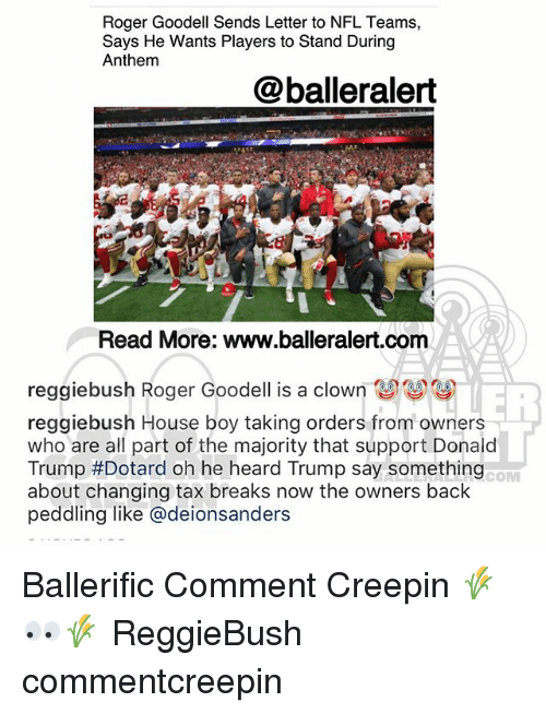 Donald Trump, Memes, and Nfl: Roger Goodell Sends Letter to NFL Teams,  Says He Wants Players to Stand During  Anthem  @balleralert  Read More: www.balleralert.com  reggiebush Roger Goodell is a clown關關  reggiebush House boy taking orders from owners  who are all part of the majority that support Donald  Trump #Dotard oh he heard Trump say something  about changing tax breaks now the owners back  peddling like @deionsanders  COM Ballerific Comment Creepin 🌾👀🌾 ReggieBush commentcreepin