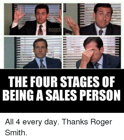 roger smith: ROGER  THE FOUR STAGES OF  BEING ASALES PERSON All 4 every day. Thanks Roger Smith.