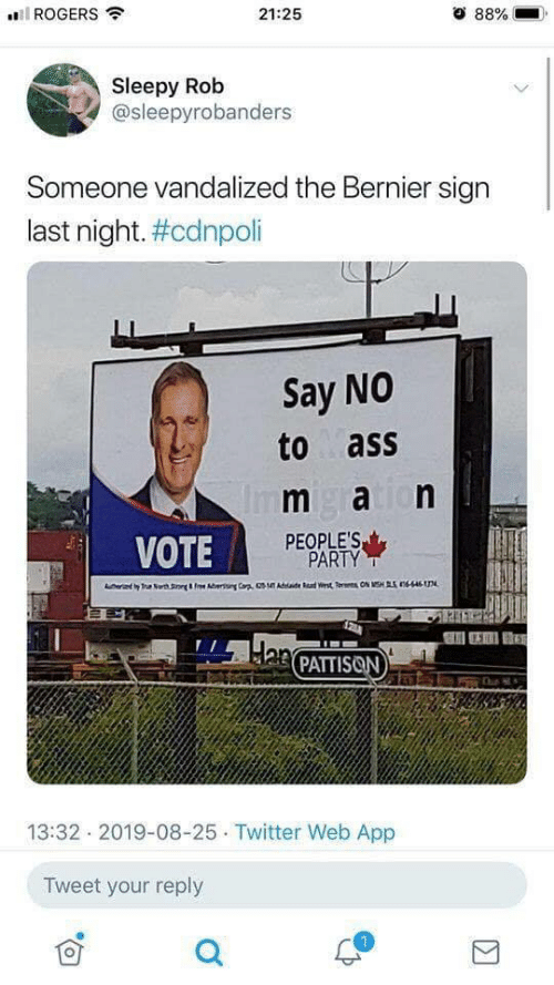 han: ROGERS  21:25  88%  Sleepy Rob  @sleepyrobanders  Someone vandalized the Bernier sign  last night. #cdnpoli  Say NO  to ass  m aion  Im  PEOPLE'S  PARTY  VOTE  T Nrth S&Fee A  Cr  dae Rad Wrst TON MSHS nsn  Han PATTISON  13:32 2019-08-25 Twitter Web App  Tweet your reply