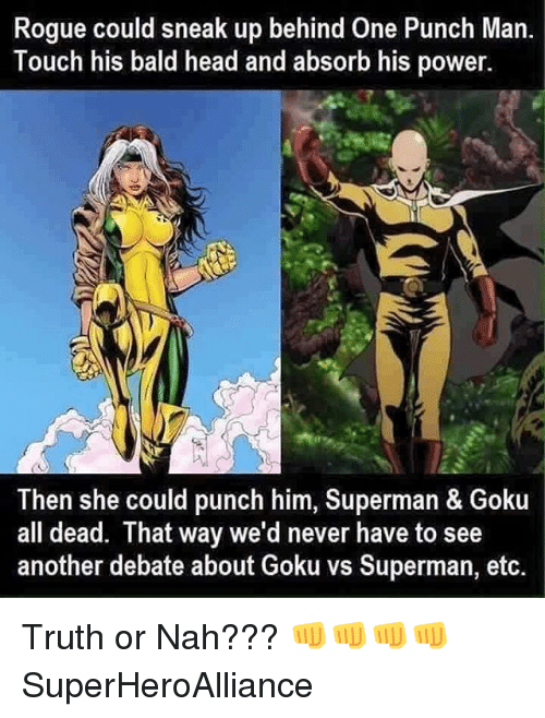 Bald Headed: Rogue could sneak up behind One Punch Man.  Touch his bald head and absorb his power.  Then she could punch him, Superman & Goku  all dead. That way we'd never have to see  another debate about Goku vs Superman, etc. Truth or Nah??? 👊👊👊👊 SuperHeroAlliance