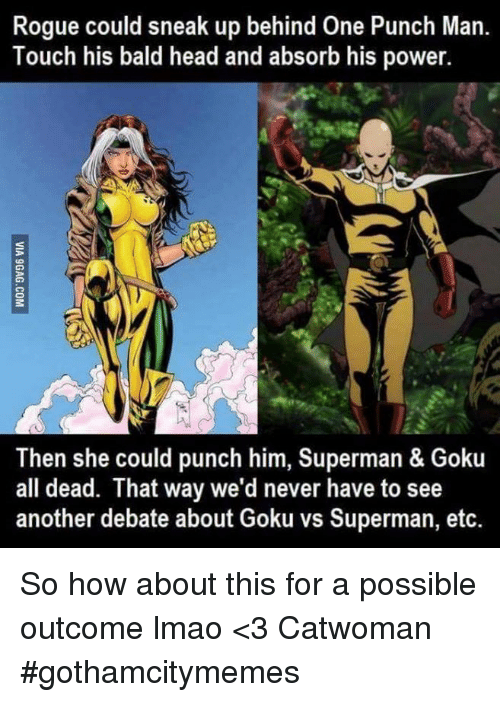 Bald Headed: Rogue could sneak up behind One Punch Man.  Touch his bald head and absorb his power.  Then she could punch him, Superman & Goku  all dead. That way we'd never have to see  another debate about Goku vs Superman, etc. So how about this for a possible outcome lmao  <3 Catwoman #gothamcitymemes