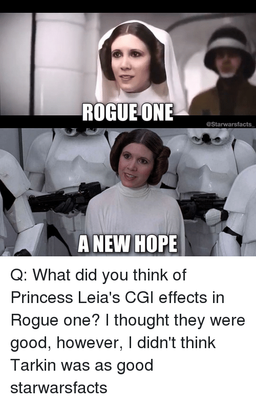 Memes, Princess, and Rogue: ROGUE ONE  A NEW HOPE  @Starwarsfacts Q: What did you think of Princess Leia's CGI effects in Rogue one? I thought they were good, however, I didn't think Tarkin was as good starwarsfacts