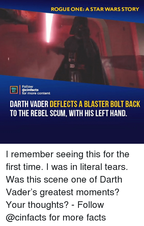 rogue-one: ROGUE ONE: A STAR WARS STORY  Follow  ONEAL  IS@cinfacts  for more content  DARTH VADER DEFLECTS A BLASTER BOLT BACK  TO THE REBEL SCUM, WITH HIS LEFT HAND I remember seeing this for the first time. I was in literal tears. Was this scene one of Darth Vader's greatest moments? Your thoughts?⠀ -⠀⠀ Follow @cinfacts for more facts