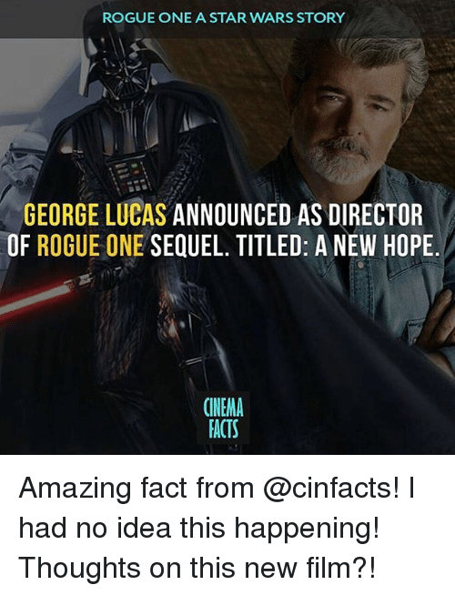 Memes, Star Wars, and Rogue: ROGUE ONE A STAR WARS STORY  GEORGE LUCAS ANNOUNCED AS DIRECTOR  OF ROGUE ONE  SEQUEL. TITLED: A NEW HOPE  (NEMA  FACTS Amazing fact from @cinfacts! I had no idea this happening! Thoughts on this new film?!