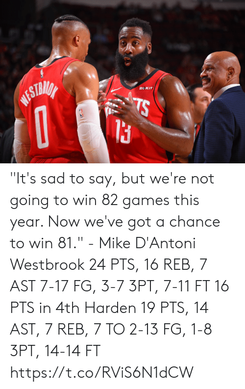 "harden: ROKIT  WESTMIA  TS ""It's sad to say, but we're not going to win 82 games this year. Now we've got a chance to win 81."" - Mike D'Antoni  Westbrook 24 PTS, 16 REB, 7 AST 7-17 FG, 3-7 3PT, 7-11 FT 16 PTS in 4th   Harden 19 PTS, 14 AST, 7 REB, 7 TO 2-13 FG, 1-8 3PT, 14-14 FT  https://t.co/RViS6N1dCW"