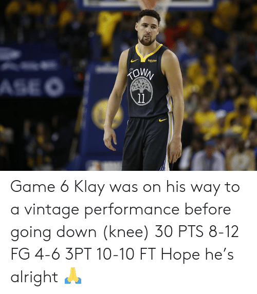 Game, Hope, and Alright: Rokuten  KOWN  ASE O  11 Game 6 Klay was on his way to a vintage performance before going down (knee)  30 PTS 8-12 FG 4-6 3PT 10-10 FT  Hope he's alright 🙏