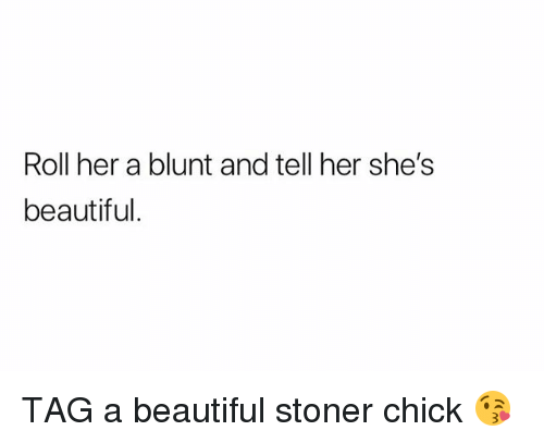 shes beautiful: Roll her a blunt and tell her she's  beautiful TAG a beautiful stoner chick 😘