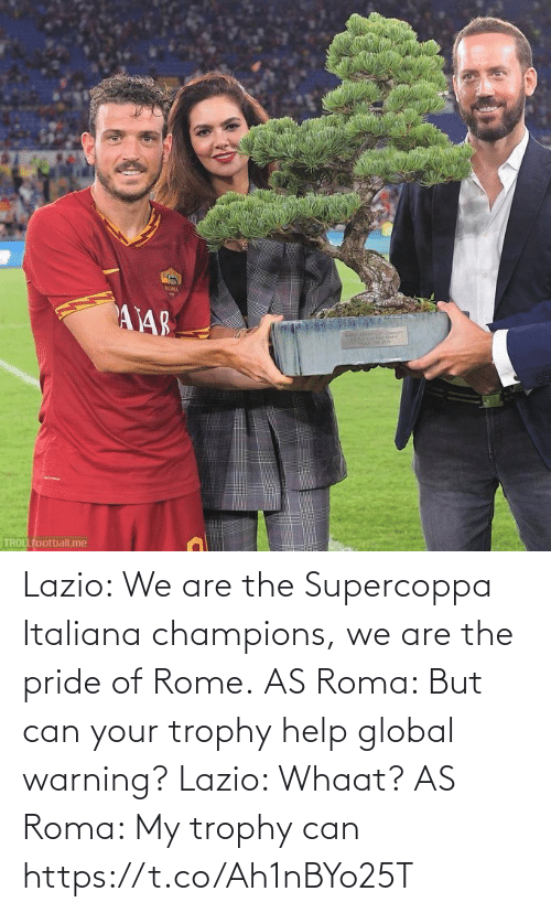 roma: ROMA  AY48  TROLLfootball.me Lazio: We are the Supercoppa Italiana champions, we are the pride of Rome.  AS Roma: But can your trophy help global warning?  Lazio: Whaat?  AS Roma: My trophy can https://t.co/Ah1nBYo25T