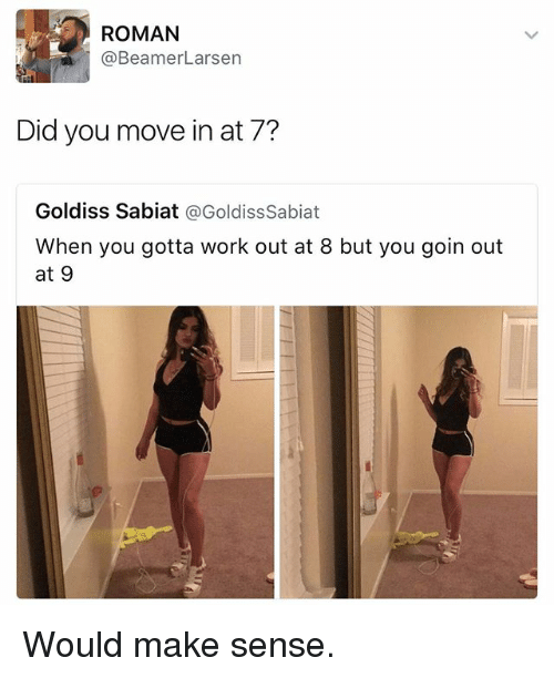 Funny, Work, and Roman: ROMAN  @Beamer Larsen  Did you move in at 7?  Goldiss Sabiat  @GoldissSabiat  When you gotta work out at 8 but you goin out  at 9 Would make sense.