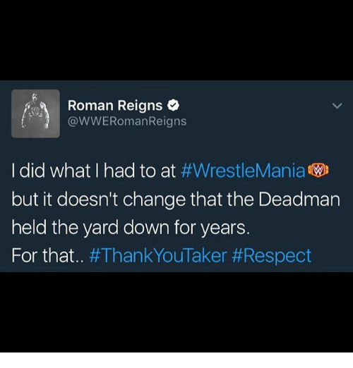 Roman Reigns: Roman Reigns  @WWERomanReigns  I did what I had to at  #WrestleMania  WD  but it doesn't change that the Deadman  held the yard down for years.  For that  an  Taker