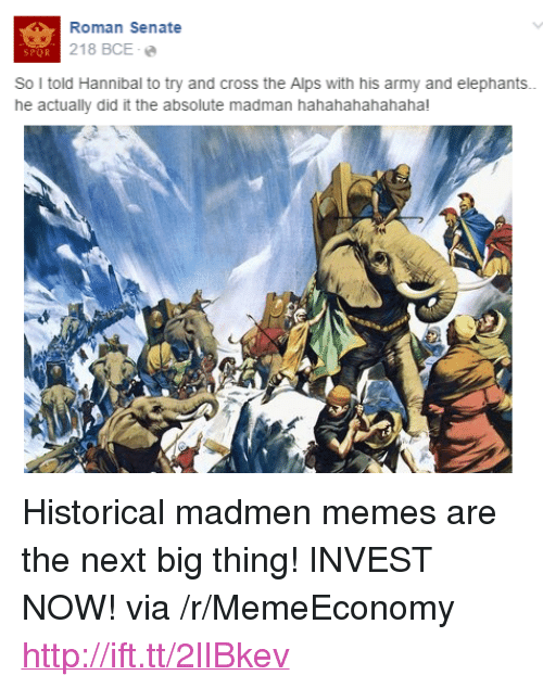 "next-big-thing: Roman Senate  218 BCE .  SPOR  So I told Hannibal to try and cross the Alps with his army and elephants.  he actually did it the absolute madman hahahahahahaha! <p>Historical madmen memes are the next big thing! INVEST NOW! via /r/MemeEconomy <a href=""http://ift.tt/2lIBkev"">http://ift.tt/2lIBkev</a></p>"