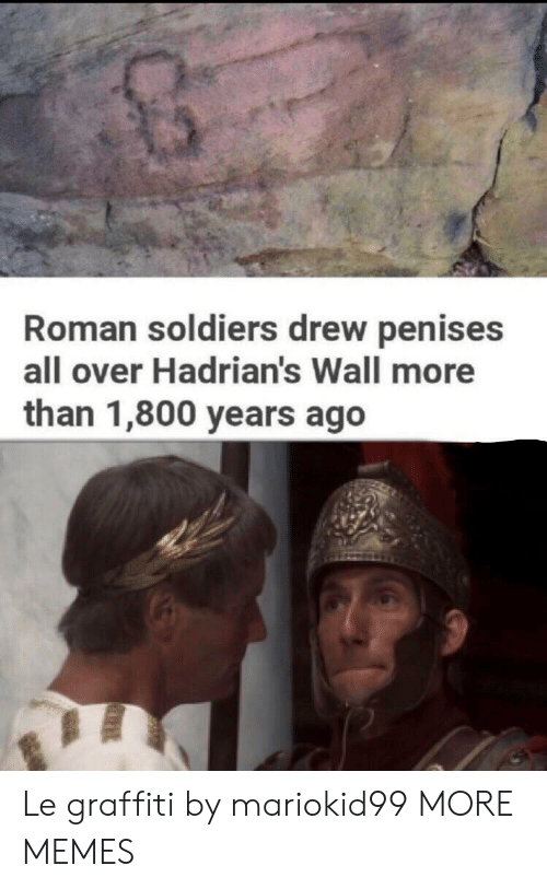 Dank, Graffiti, and Memes: Roman soldiers drew penises  all over Hadrian's Wall more  than 1,800 years ago Le graffiti by mariokid99 MORE MEMES