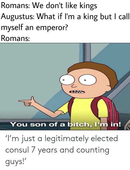 7 Years: Romans: We don't like kings  Augustus: What if I'm a king but I call  myself an emperor?  Romans:  You son of a bitch, I'm in! 'I'm just a legitimately elected consul 7 years and counting guys!'