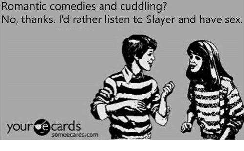 your ecards someecards com: Romantic comedies and cuddling?  No, thanks. I'd rather listen to Slayer and have sex.  your ecards  someecards.com
