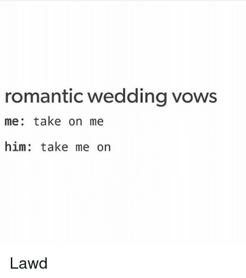 Memes, Wedding, and 🤖: romantic wedding vows  me: take on me  him: take me on Lawd