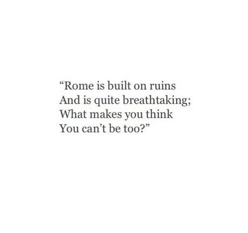 "Rome: ""Rome is built on ruins  And is quite breathtaking;  What makes you think  You can't be too?"""
