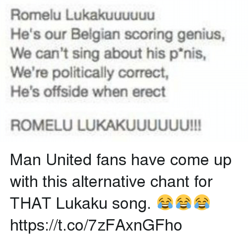 offside: Romelu Lukakuuuuuu  He's our Belgian scoring genius,  We can't sing about his p'nis  We're politically correct,  He's offside when erect  ROMELU LUKAKUUUUUU!!! Man United fans have come up with this alternative chant for THAT Lukaku song. 😂😂😂 https://t.co/7zFAxnGFho