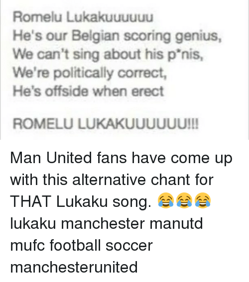 offside: Romelu Lukakuuuuuu  He's our Belgian scoring genius,  We can't sing about his p'nis,  We're politically correct,  He's offside when erect  ROMELU LUKAKUUUUUU!! Man United fans have come up with this alternative chant for THAT Lukaku song. 😂😂😂 lukaku manchester manutd mufc football soccer manchesterunited