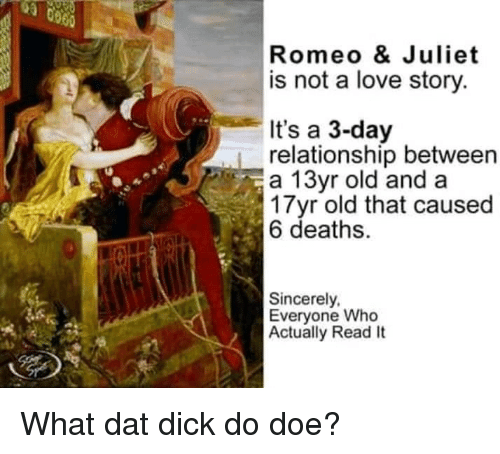 Doe, Love, and Dick: Romeo & Juliet  is not a love story.  It's a 3-day  relationship between  a 13yr old and a  3 Tyr old that caused  6 deaths.  Sincerely,  Everyone Who  Actually Read It What dat dick do doe?