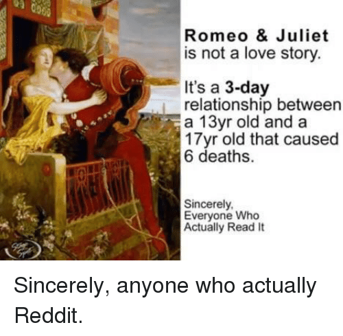 Love, Reddit, and Sincerely: Romeo & Juliet  is not a love story  It's a 3-day  relationship between  a 13yr old and a  17yr old that caused  6 deaths.  Sincerely  Everyone Who  Actually Read It Sincerely, anyone who actually Reddit.