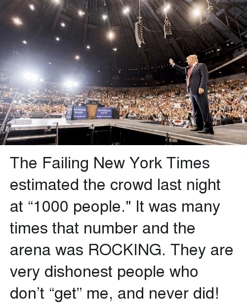 """New York, New York Times, and Never: ROMISES  PROMI  MADE The Failing New York Times estimated the crowd last night at """"1000 people."""" It was many times that number and the arena was ROCKING. They are very dishonest people who don't """"get"""" me, and never did!"""