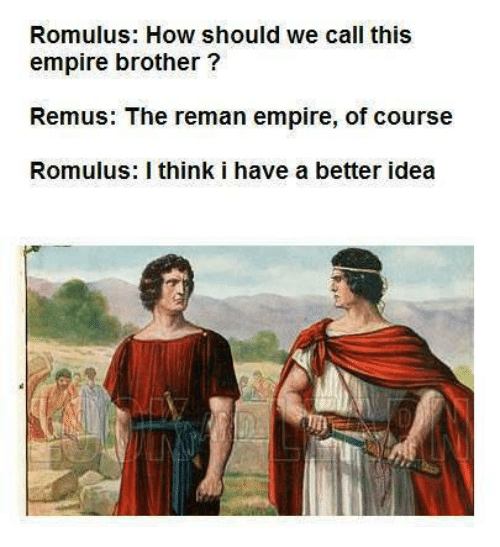 Better Idea: Romulus: How should we call this  empire brother?  Remus: The reman empire, of course  Romulus: I think i have a better idea