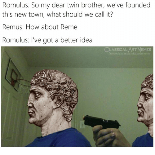 Memes, Classical Art, and Classical: Romulus: So my dear twin brother, we've founded  this new town, what should we call it?  Remus: How about Reme  Romulus: I've got a better idea  CLASSICAL ART MEMES  m/classicalart