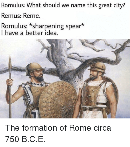 Formation, Rome, and Idea: Romulus: What should we name this great city?  Remus: Reme.  Romulus: *sharpening spear*  I have a better idea. The formation of Rome circa 750 B.C.E.