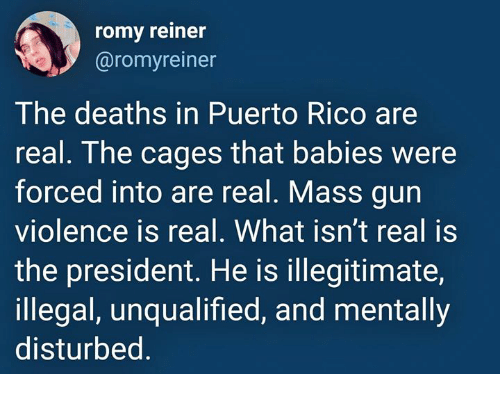 Puerto Rico: romy reiner  @romyreiner  The deaths in Puerto Rico are  real. The cages that babies were  forced into are real. Mass gun  violence is real. What isn't real is  the president. He is illegitimate,  illegal, unqualified, and mentally  disturbed