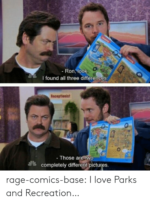 Parks and Recreation: -Ron, look  l found all three differences  Receptionist  - Those are two  completely different pictures. rage-comics-base:  I love Parks and Recreation…