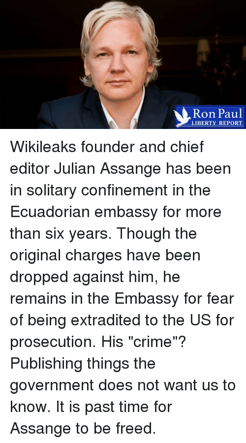 """Crime, Dank, and Ron Paul: Ron Paul  LIBERTY REPORT Wikileaks founder and chief editor Julian Assange has been in solitary confinement in the Ecuadorian embassy for more than six years. Though the original charges have been dropped against him, he remains in the Embassy for fear of being extradited to the US for prosecution. His """"crime""""? Publishing things the government does not want us to know. It is past time for Assange to be freed."""