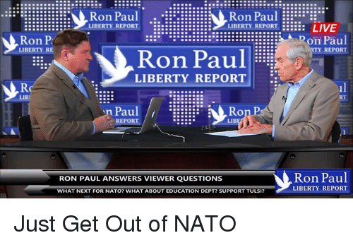 Dank, Ron Paul, and 🤖: Ron Paul Ron Paul EEE  LIBERTY REPORT  LIBERTY REPORT  LIVE  on Paul  RTY REPORT  on  LIBERTY RE  Ron Paul  LIBERTY REPORT  LIBI  Paul  REPOR  Ron Paul  RON PAUL ANSWERS VIEWER QUESTIONS  LIBERTY REPORT  WHAT NEXT FOR NATO? WHAT ABOUT EDUCATION DEPT? SUPPORT TULSI? Just Get Out of NATO