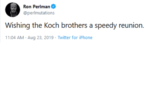 11 04: Ron Perlman  @perlmutations  Wishing the Koch brothers a speedy reunion.  11:04 AM Aug 23, 2019 Twitter for iPhone