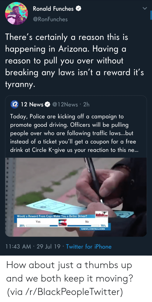 Blackpeopletwitter, Driving, and Iphone: Ronald Funches  ERRIME  @RonFunches  There's certainly a reason  happening in Arizona. Having a  this is  reason to pull you over without  breaking any laws isn't a reward it's  tyranny.  12 12 News  @12News 2h  Today, Police are kicking off a campaign to  promote good driving. Officers will be pulling  people over who are following traffic laws...but  instead of a ticket you'll get a coupon tor a tree  drink at Circle K-give us your reaction to this ne...  NoBullcom  Would a Reward From Cops Make You a Better Driver?  AO  Yes  No  25%  75%  12NEWS.COM/BULLHORN  11:43 AM 29 Jul 19 Twitter for iPhone How about just a thumbs up and we both keep it moving? (via /r/BlackPeopleTwitter)
