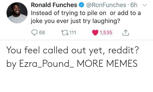 pile on: Ronald Funches @RonFunches 6h  Instead of trying to pile on or add to a  joke you ever just try laughing?  968 ta 111 ·1535 You feel called out yet, reddit? by Ezra_Pound_ MORE MEMES