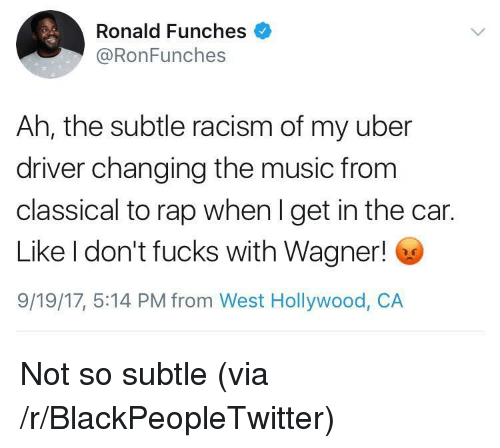 Blackpeopletwitter, Music, and Racism: Ronald Funches  @RonFunches  Ah, the subtle racism of my uber  driver changing the music from  classical to rap when l get in the car.  Like I don't fucks with Wagner!  9/19/17, 5:14 PM from West Hollywood, CA <p>Not so subtle (via /r/BlackPeopleTwitter)</p>
