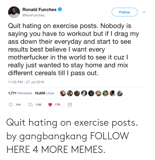 Ass, Dank, and Memes: Ronald Funches .  @RonFunches  Follow  Quit hating on exercise posts. Nobody is  saying you have to workout but if I drag my  ass down their everyday and start to see  results best believe I want every  motherfucker in the world to see it cuz l  really just wanted to stay home and mix  different cereals till pass out  11:35 PM - 27 Jul 2018  1,771 Retweets 16,608 Likes Quit hating on exercise posts. by gangbangkang FOLLOW HERE 4 MORE MEMES.
