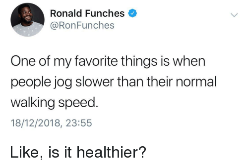 Jog: Ronald Funches  @RonFunches  One of my favorite things is when  people jog slower than their normal  walking speed.  18/12/2018, 23:55 Like, is it healthier?