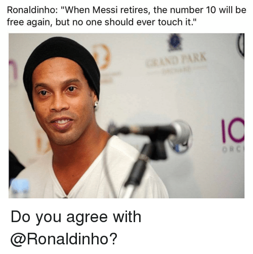 "Memes, Free, and Messi: Ronaldinho: ""When Messi retires, the number 10 will be  free again, but no one should ever touch it.""  IC  o B Do you agree with @Ronaldinho?"