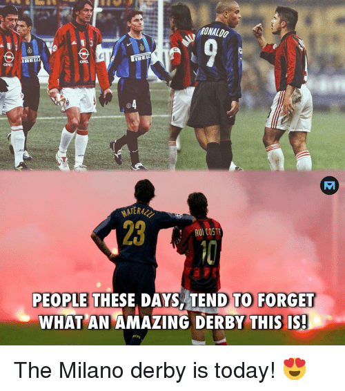 derby: RONALDO  IRELLI  REL  OPEL  OPEL  23  RUI COSTR  PEOPLE THESE, DAYS TEND TO FORGET  WHAT AN AMAZING DERBY THIS IS The Milano derby is today! 😍