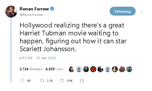 20-Apr: Ronan Farrow  Following  @RonanFarrow  Hollywood realizing there's a great  Harriet Tubman movie waiting to  happen, figuring out how it can star  Scarlett Johansson.  6:41 AM - 20 Apr 2016  2,714 Retweets 4,923 Likes
