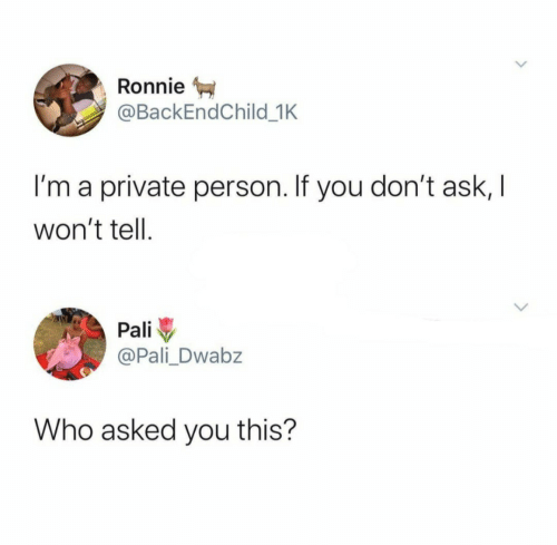 private: Ronnie  @BackEndChild_1K  I'm a private person. If you don't ask, I  won't tell  Pali  @Pali Dwabz  Who asked you this?