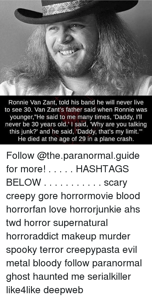 """Creepy, Love, and Makeup: Ronnie Van Zant, told his band he will never live  to see 30. Van Zant's father said when Ronnie was  younger,"""" He said to me many times, 'Daddy, I'll  never be 30 years old."""" I said, """"Why are you talking  this junk?' and he said, Daddy, that's my limit.""""  He died at the age of 29 in a plane crash. Follow @the.paranormal.guide for more! . . . . . HASHTAGS BELOW . . . . . . . . . . . scary creepy gore horrormovie blood horrorfan love horrorjunkie ahs twd horror supernatural horroraddict makeup murder spooky terror creepypasta evil metal bloody follow paranormal ghost haunted me serialkiller like4like deepweb"""