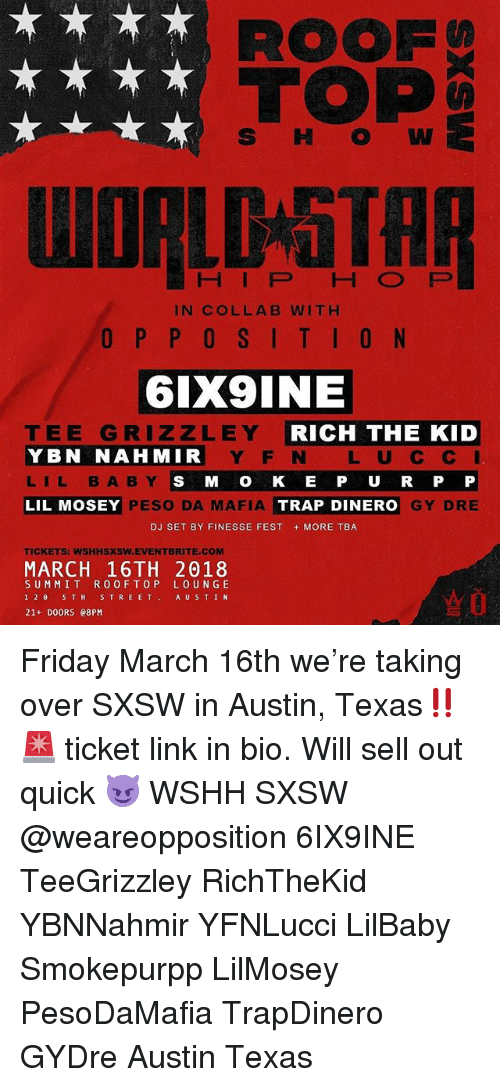 Rich The Kid: ROOF  TOP  S HW  HIP HO FP  IN COLLAB WITH  6IX9INE  TEE GRIZZLEY  YBN NAHMIR  LIL BABY  LIL MOSEY  RICH THE KID  Y F N L U C C  S M O K E P U R P P  GY DRE  PESO DA MAFIA  TRAP DINERO  DJ SET BY FINESSE FEST MORE TBA  TICKETS: WSHHSXSW.EVENTBRITE.COM  MARCH 16TH 2018  SUMMIT R0OFTOP LOUN GE  12θ 5TH STREET, AUSTIN  21+ DOORS e8PM Friday March 16th we're taking over SXSW in Austin, Texas‼️🚨 ticket link in bio. Will sell out quick 😈 WSHH SXSW @weareopposition 6IX9INE TeeGrizzley RichTheKid YBNNahmir YFNLucci LilBaby Smokepurpp LilMosey PesoDaMafia TrapDinero GYDre Austin Texas