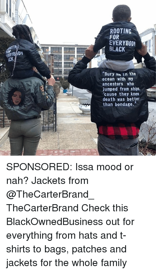 """Family, Memes, and Mood: ROOTING  FOR  EVERYBODY  BLACK  cK  """"Bury mo in the  ocean with my  ancestors who  jumped from ships,  'cause they knew  death was better  than bondage."""" SPONSORED: Issa mood or nah? Jackets from @TheCarterBrand_ TheCarterBrand Check this BlackOwnedBusiness out for everything from hats and t-shirts to bags, patches and jackets for the whole family"""